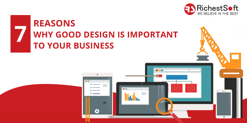 7 Reasons Why Good Design Is Important To Your Business Insightful Blogs To Educate The Readers Richestsoft