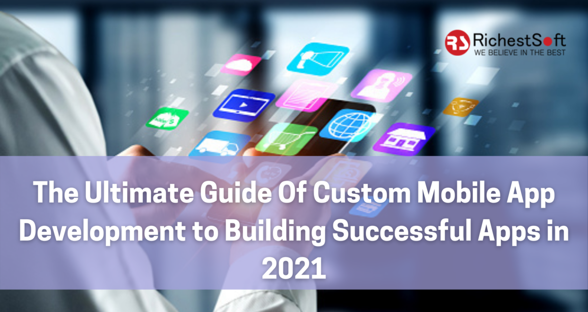 The Ultimate Guide Of Custom Mobile App Development to Building Successful Apps in 2021